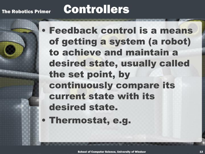 Feedback control is a means of getting a system (a robot) to achieve and maintain a desired state, usually called the set point, by continuously compare its current state with its desired state.