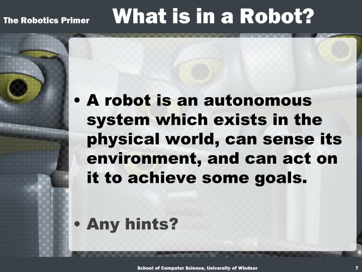 A robot is an autonomous system which exists in the physical world, can sense its environment, and can act on it to achieve some goals.