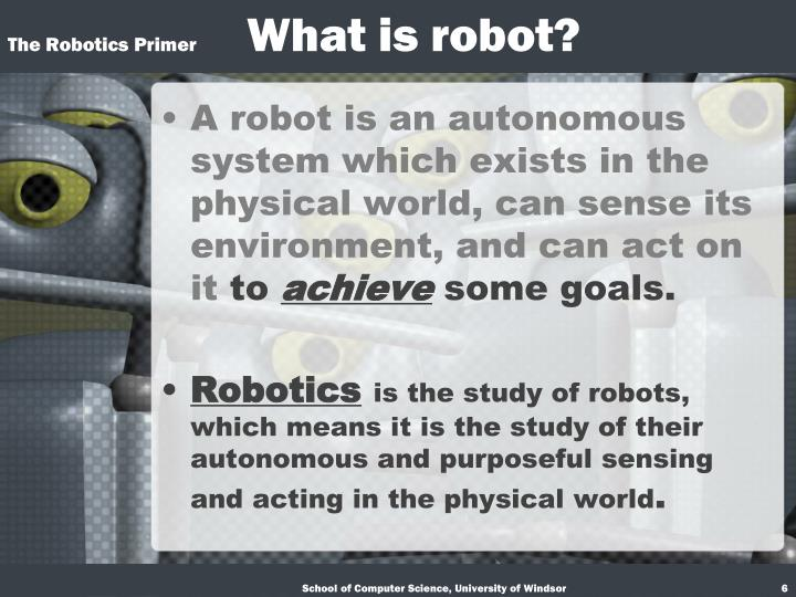 A robot is an autonomous system which exists in the physical world, can sense its environment, and can act on it