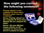 how might you correct the following sentence2