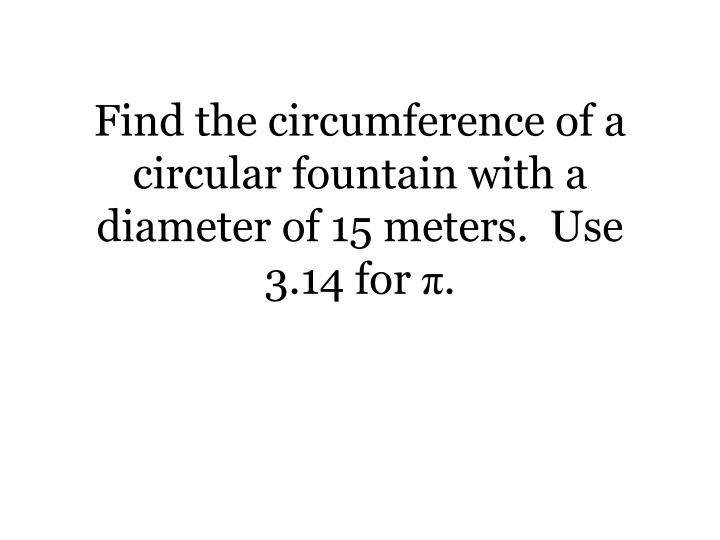 Find the circumference of a circular fountain with a diameter of 15 meters.  Use 3.14 for
