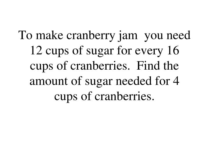 To make cranberry jam  you need 12 cups of sugar for every 16 cups of cranberries.  Find the amount ...