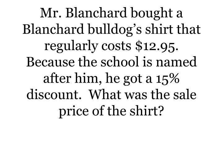 Mr. Blanchard bought a Blanchard bulldog's shirt that regularly costs $12.95.   Because the school...