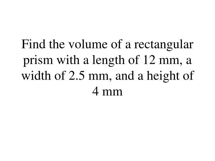 Find the volume of a rectangular prism with a length of 12 mm, a width of 2.5 mm, and a height of 4 mm