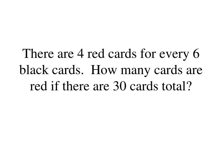 There are 4 red cards for every 6 black cards.  How many cards are red if there are 30 cards total?