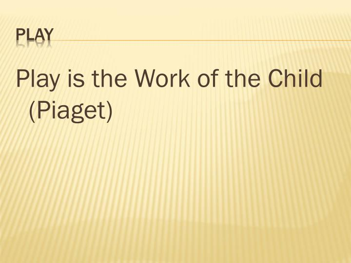 Play is the Work of the Child (Piaget)