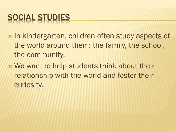 In kindergarten, children often study aspects of the world around them: the family, the school, the community.