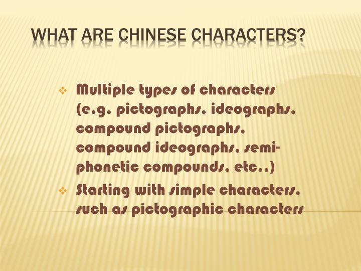 Multiple types of characters (e.g. pictographs, ideographs, compound pictographs, compound ideographs, semi-phonetic compounds, etc..)