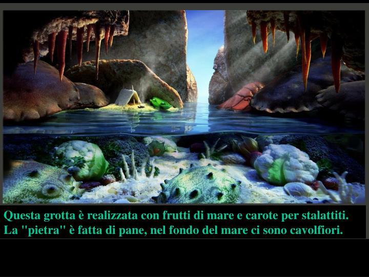 """Questa grotta è realizzata con frutti di mare e carote per stalattiti. La """"pietra"""" è fatta di pane, nel fondo del mare ci sono cavolfiori."""