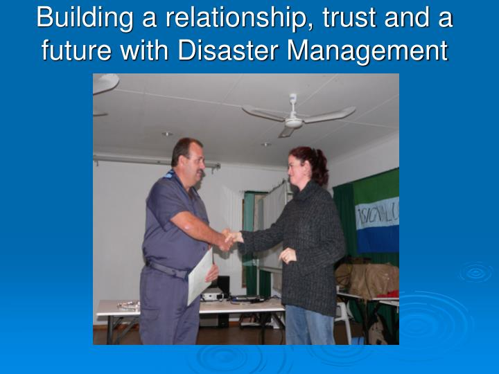 Building a relationship, trust and a future with Disaster Management