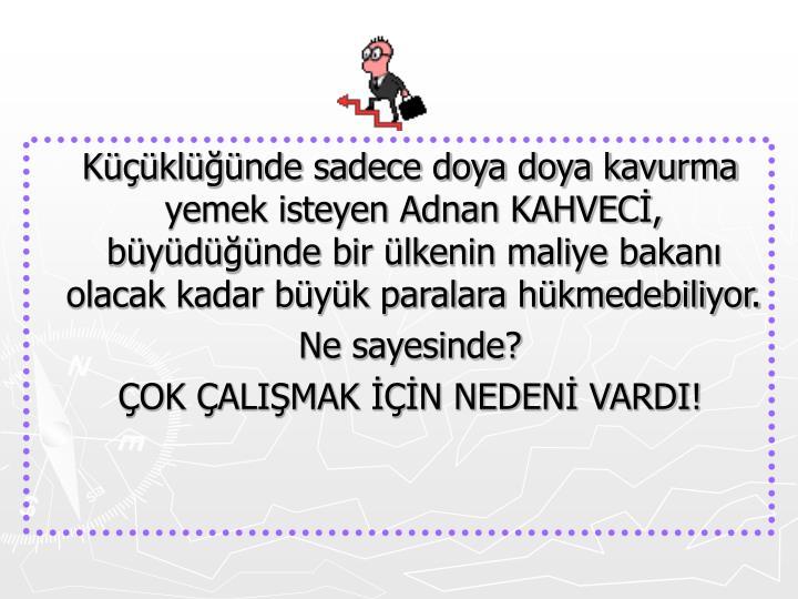 Küçüklüğünde sadece doya doya kavurma yemek isteyen Adnan KAHVECİ, büyüdüğünde bir ülkenin maliye bakanı olacak kadar büyük paralara hükmedebiliyor.