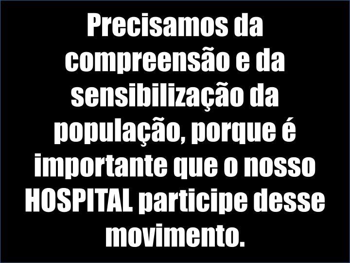 Precisamos da compreensão e da sensibilização da população, porque é importante que o nosso HOSPITAL participe desse movimento.