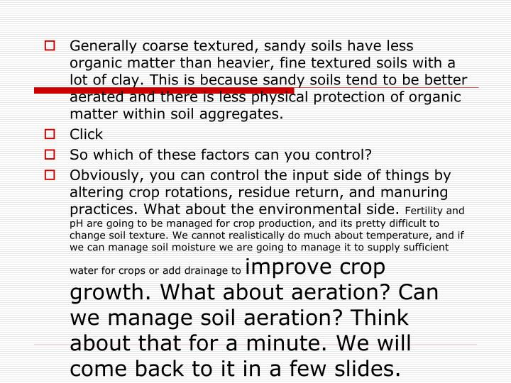 Generally coarse textured, sandy soils have less organic matter than heavier, fine textured soils with a lot of clay. This is because sandy soils tend to be better aerated and there is less physical protection of organic matter within soil aggregates.