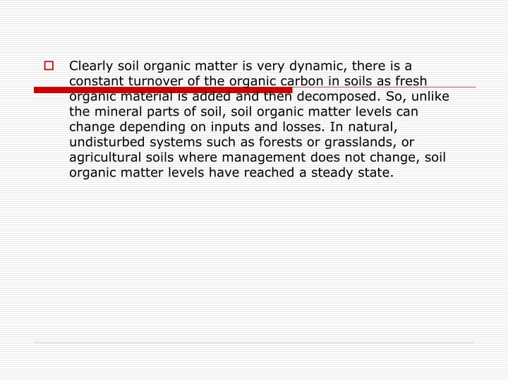 Clearly soil organic matter is very dynamic, there is a constant turnover of the organic carbon in soils as fresh organic material is added and then decomposed. So, unlike the mineral parts of soil, soil organic matter levels can change depending on inputs and losses. In natural, undisturbed systems such as forests or grasslands, or agricultural soils where management does not change, soil organic matter levels have reached a steady state.