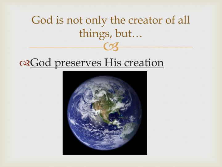 God is not only the creator of all things, but…