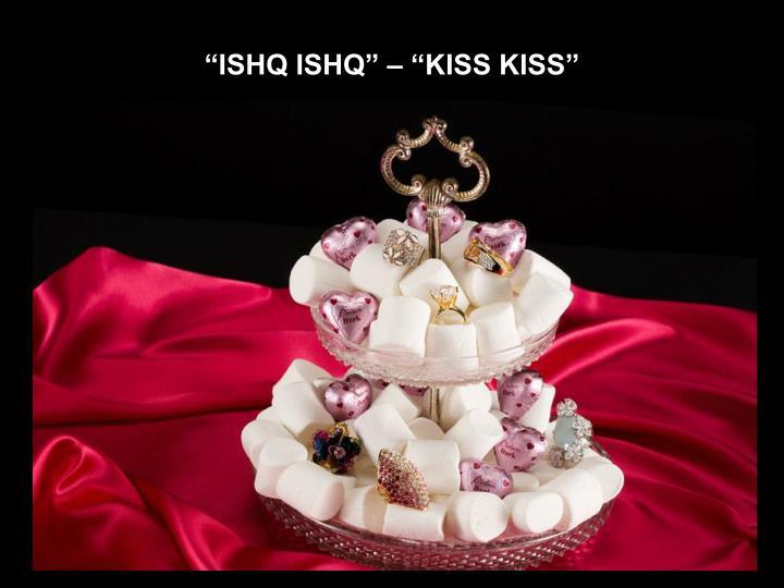 """""""ISHQ ISHQ"""" – """"KISS KISS"""""""