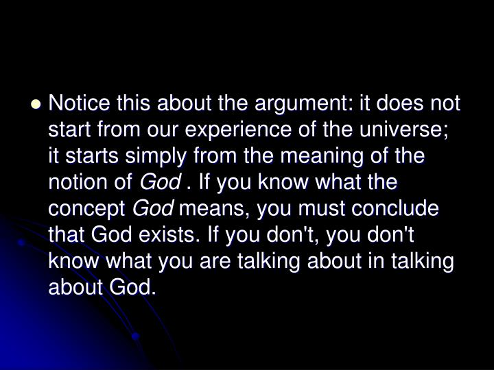 Notice this about the argument: it does not start from our experience of the universe; it starts simply from the meaning of the notion of