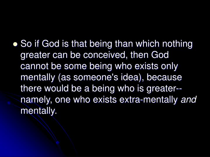 So if God is that being than which nothing greater can be conceived, then God cannot be some being who exists only mentally (as someone's idea), because there would be a being who is greater--namely, one who exists extra-mentally