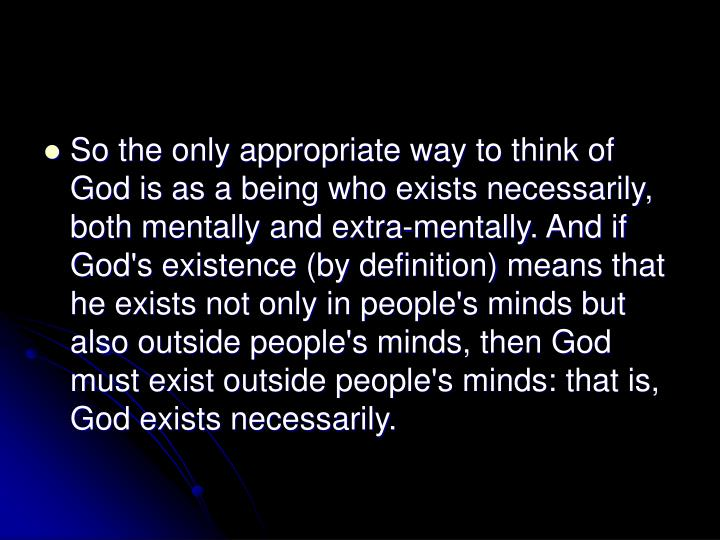 So the only appropriate way to think of God is as a being who exists necessarily, both mentally and extra-mentally. And if God's existence (by definition) means that he exists not only in people's minds but also outside people's minds, then God must exist outside people's minds: that is, God exists necessarily.