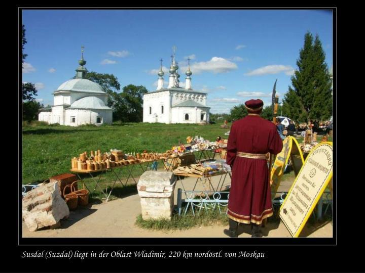 Susdal (Suzdal) liegt in der Oblast Wladimir, 220 km nordöstl. von Moskau