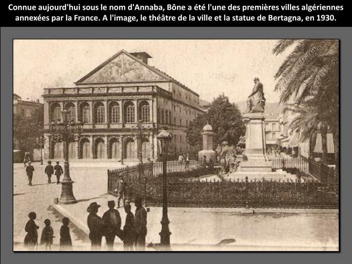 Connue aujourd'hui sous le nom d'Annaba, Bne a t l'une des premires villes algriennes annexes par la France. A l'image, le thtre de la ville et la statue de Bertagna, en 1930.