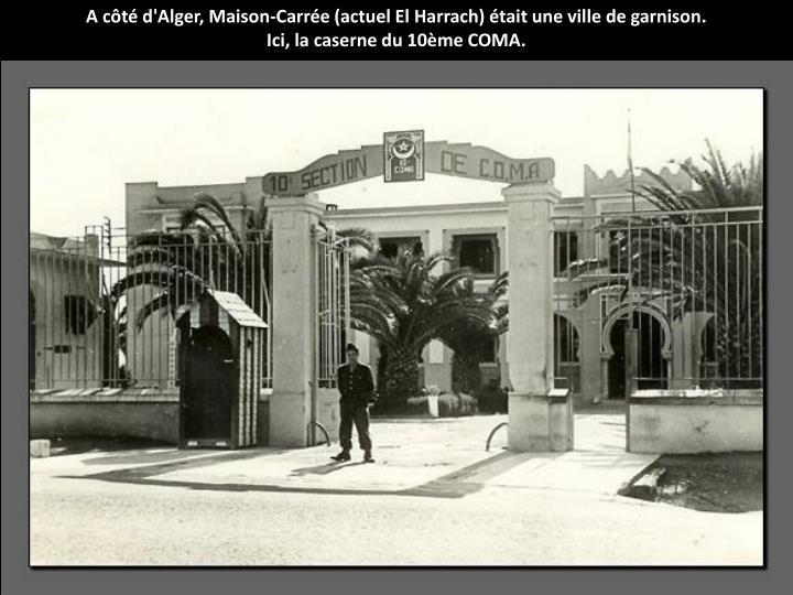 A ct d'Alger, Maison-Carre (actuel El Harrach) tait une ville de garnison.