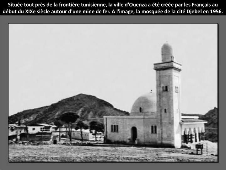Situe tout prs de la frontire tunisienne, la ville d'Ouenza a t cre par les Franais au dbut du XIXe sicle autour d'une mine de fer. A l'image, la mosque de la cit Djebel en 1956.