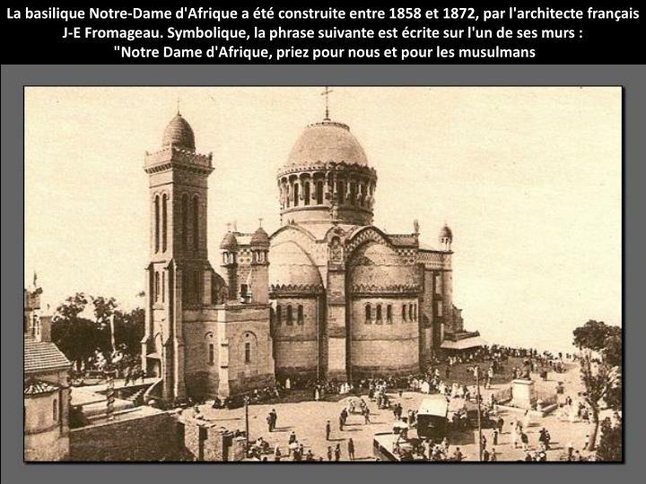 La basilique Notre-Dame d'Afrique a t construite entre 1858 et 1872, par l'architecte franais J-E Fromageau. Symbolique, la phrase suivante est crite sur l'un de ses murs :