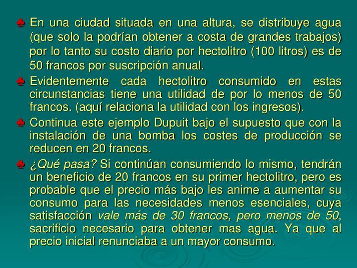 En una ciudad situada en una altura, se distribuye agua (que solo la podrían obtener a costa de grandes trabajos) por lo tanto su costo diario por hectolitro (100 litros) es de 50 francos por suscripción anual.