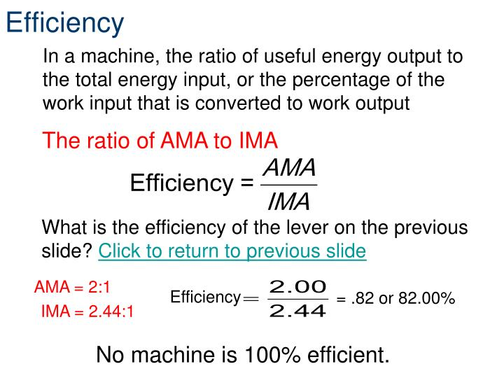 In a machine, the ratio of useful energy output to the total energy input, or the percentage of the work input that is converted to work output