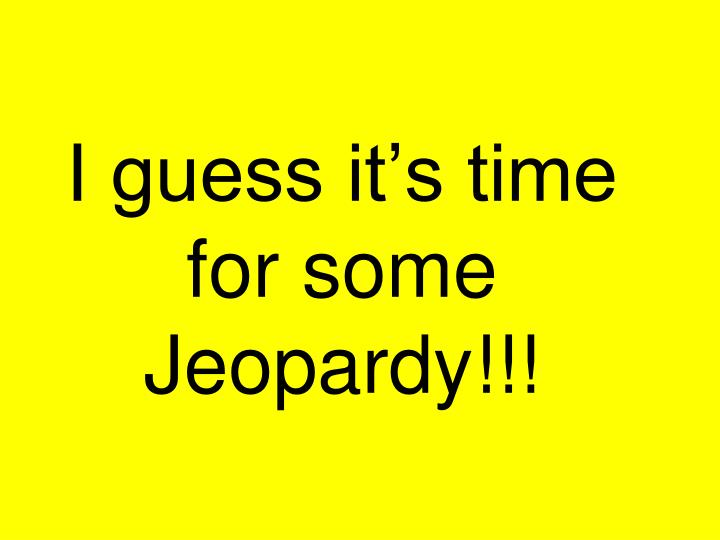 I guess it s time for some jeopardy