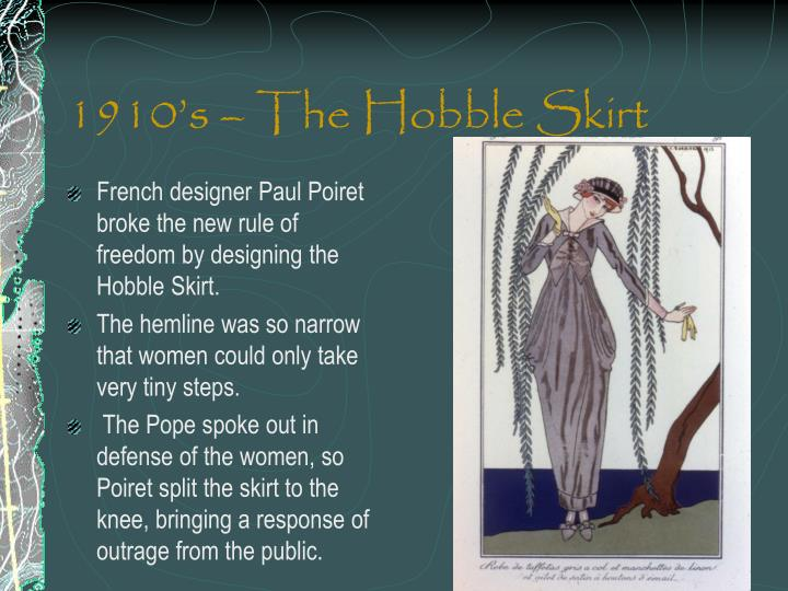 French designer Paul Poiret broke the new rule of freedom by designing the Hobble Skirt.