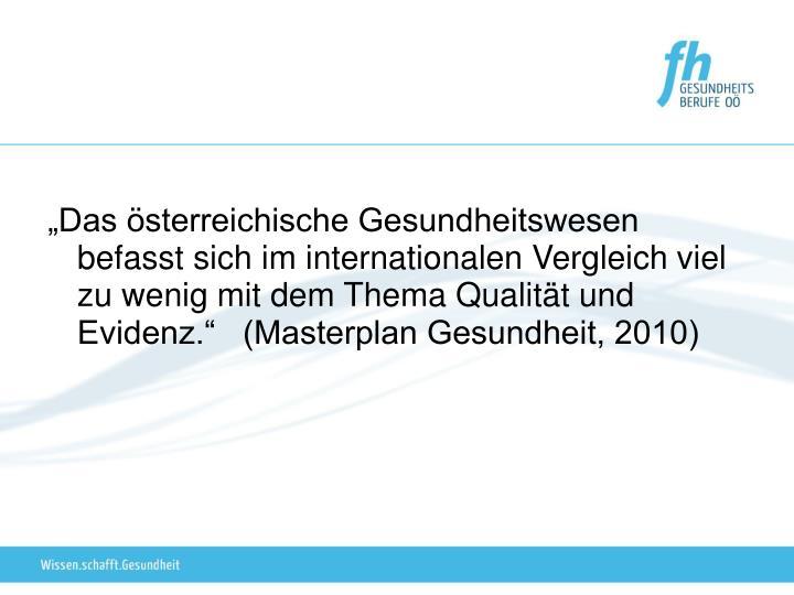 """""""Das österreichische Gesundheitswesen befasst sich im internationalen Vergleich viel zu wenig mit dem Thema Qualität und Evidenz.""""   (Masterplan Gesundheit, 2010)"""