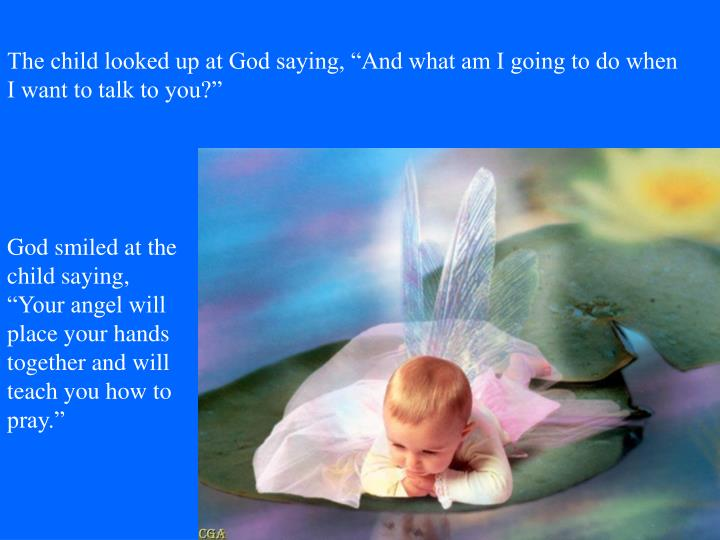 The child looked up at God saying, And what am I going to do when I want to talk to you?