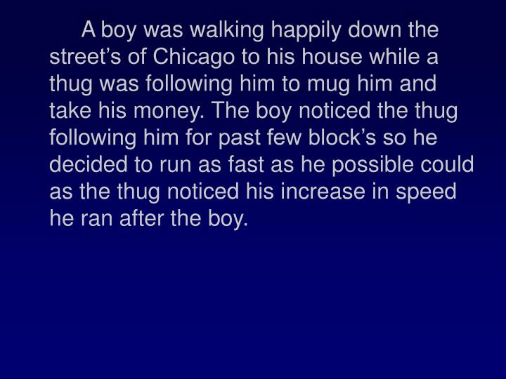 A boy was walking happily down the streets of Chicago to his house while a thug was following him to mug him and take his money. The boy noticed the thug following him for past few blocks so he decided to run as fast as he possible could as the thug noticed his increase in speed he ran after the boy.