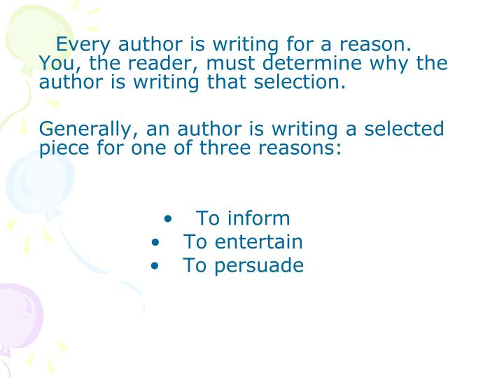 Every author is writing for a reason. You, the reader, must determine why the author is writing that selection.
