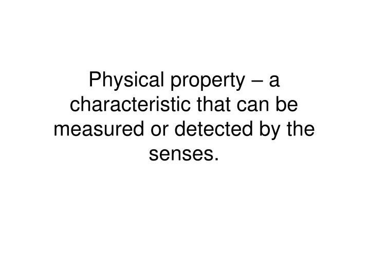 Physical property – a characteristic that can be measured or detected by the senses.