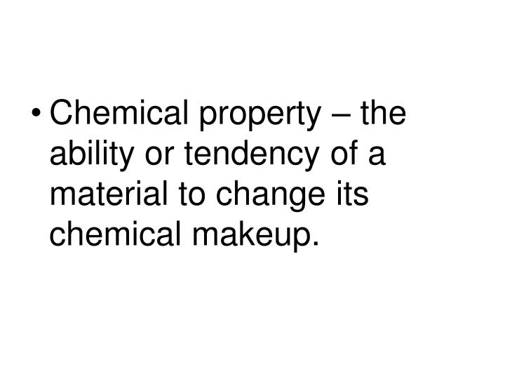 Chemical property – the ability or tendency of a material to change its chemical makeup.