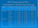 ipp infrastructure pm 1 estimated ct screening coverage