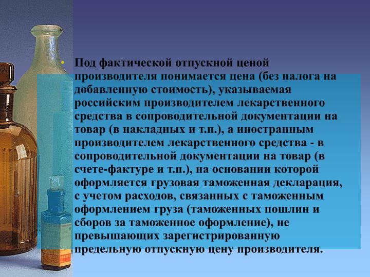 Под фактической отпускной ценой производителя понимается цена (без налога на добавленную стоимость), указываемая российским производителем лекарственного средства в сопроводительной документации на товар (в накладных и т.п.), а иностранным производителем лекарственного средства - в сопроводительной документации на товар (в счете-фактуре и т.п.), на основании которой оформляется грузовая таможенная декларация, с учетом расходов, связанных с таможенным оформлением груза (таможенных пошлин и сборов за таможенное оформление), не превышающих зарегистрированную предельную отпускную цену производителя.