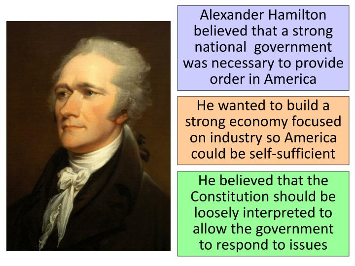 Alexander Hamilton believed that a strong national  government was necessary to provide order in America