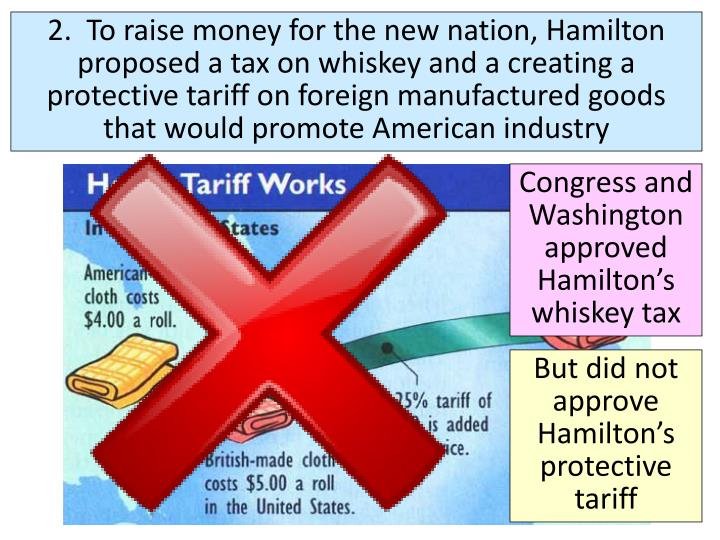 2.  To raise money for the new nation, Hamilton proposed a tax on whiskey and a creating a protective tariff on foreign manufactured goods that would promote American industry