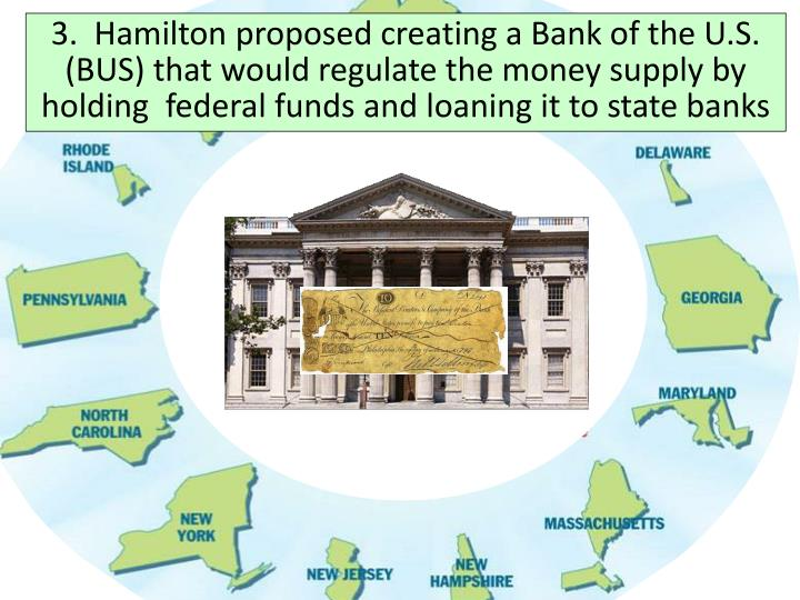 3.  Hamilton proposed creating a Bank of the U.S. (BUS) that would regulate the money supply by holding  federal funds and loaning it to state banks