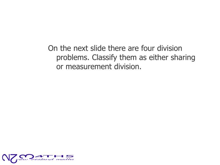 On the next slide there are four division problems. Classify them as either sharing or measurement division.