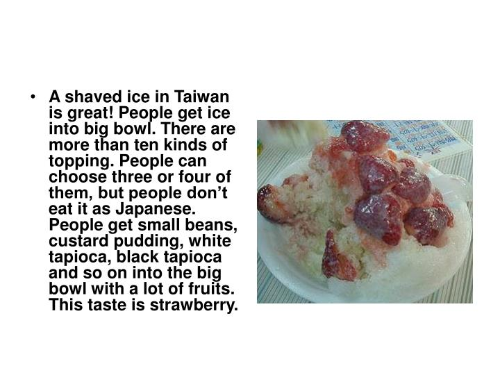 A shaved ice in Taiwan is great! People get ice into big bowl. There are more than ten kinds of topping. People can choose three or four of them, but people don't eat it as Japanese. People get small beans, custard pudding, white tapioca, black tapioca and so on into the big bowl with a lot of fruits. This taste is strawberry.