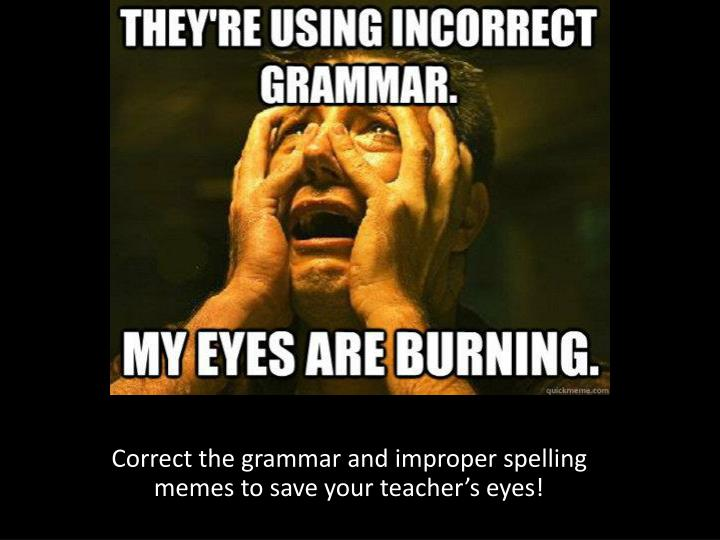 Correct the grammar and improper spelling memes to save your teacher's eyes!