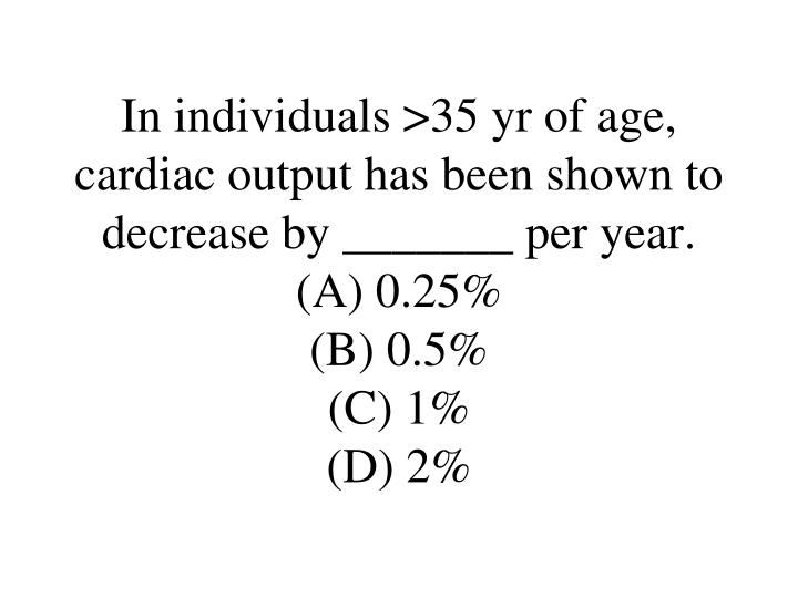 In individuals >35 yr of age, cardiac output has been shown to decrease by _______ per year.