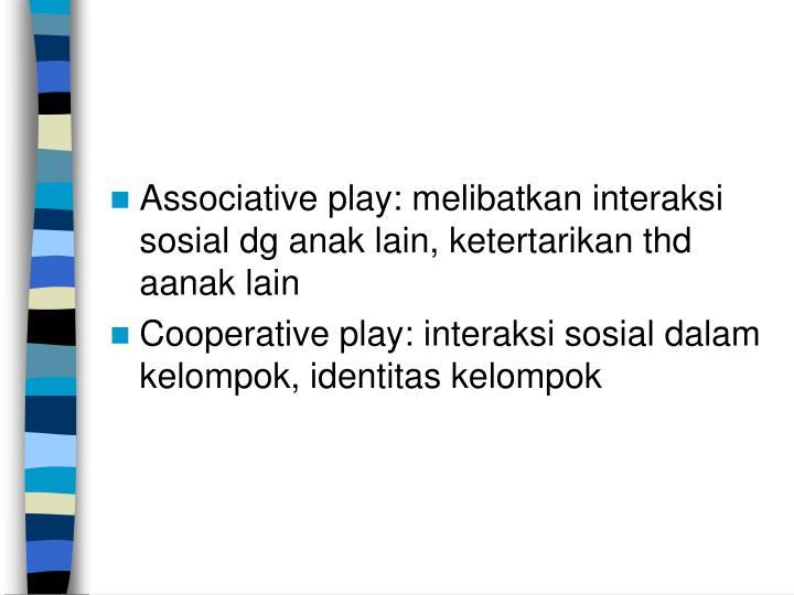 Associative play: melibatkan interaksi sosial dg anak lain, ketertarikan thd aanak lain