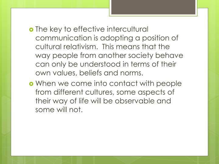 The key to effective intercultural communication is adopting a position of cultural relativism.  This means that the way people from another society behave can only be understood in terms of their own values, beliefs and norms.