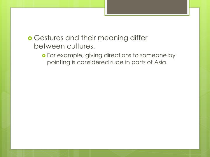 Gestures and their meaning differ between cultures.